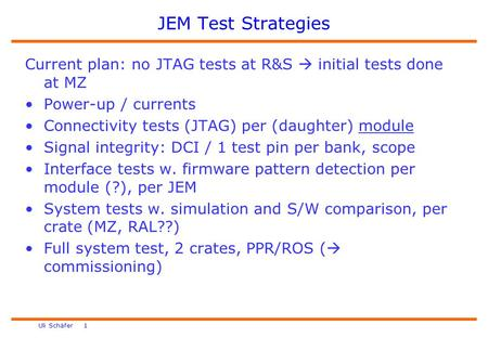 Uli Schäfer 1 JEM Test Strategies Current plan: no JTAG tests at R&S  initial tests done at MZ Power-up / currents Connectivity tests (JTAG) per (daughter)