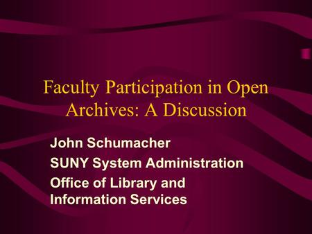 Faculty Participation in Open Archives: A Discussion John Schumacher SUNY System Administration Office of Library and Information Services.