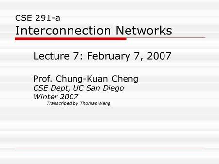 CSE 291-a Interconnection Networks Lecture 7: February 7, 2007 Prof. Chung-Kuan Cheng CSE Dept, UC San Diego Winter 2007 Transcribed by Thomas Weng.
