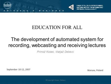 1 EDUCATION FOR ALL The development of automated system for recording, webcasting and receiving lectures Primož Kosec, Matjaž Debevc Warsaw, Poland ©Copyright.