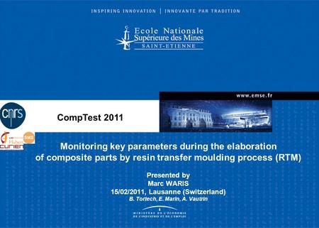 CompTest 2011 Monitoring key parameters during the elaboration of composite parts by resin transfer moulding process (RTM) Presented by Marc WARIS 15/02/2011,