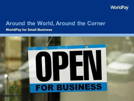 Around the World, Around the Corner WorldPay for Small Business.