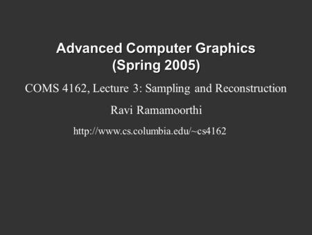 Advanced Computer Graphics (Spring 2005) COMS 4162, Lecture 3: Sampling and Reconstruction Ravi Ramamoorthi