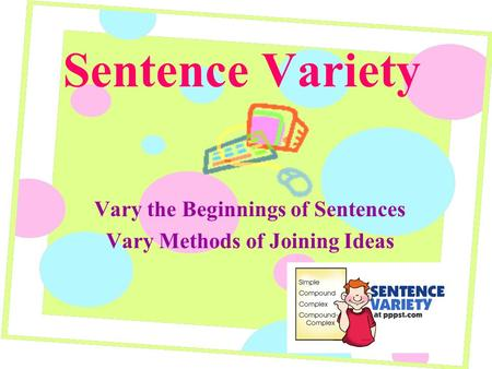 Sentence Variety Vary the Beginnings of Sentences Vary Methods of Joining Ideas.