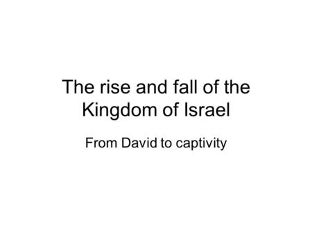 The rise and fall of the Kingdom of Israel From David to captivity.