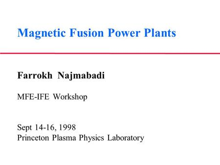 Magnetic Fusion Power Plants Farrokh Najmabadi MFE-IFE Workshop Sept 14-16, 1998 Princeton Plasma Physics Laboratory.