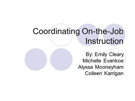 Coordinating On-the-Job Instruction By: Emily Cleary Michelle Evankoe Alyssa Mooneyham Colleen Karrigan.
