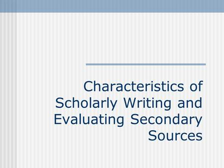 Characteristics of Scholarly Writing and Evaluating Secondary Sources.