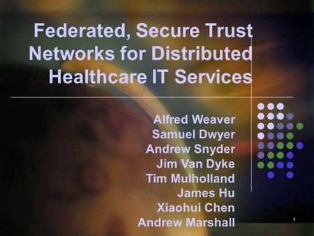 1 Federated, Secure Trust Networks for Distributed Healthcare IT Services Alfred Weaver Samuel Dwyer Andrew Snyder Jim Van Dyke Tim Mulholland James Hu.