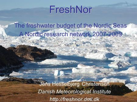 FreshNor FreshNor The freshwater budget of the Nordic Seas A Nordic research network 2007-2009 Jens Hesselbjerg Christensen Danish Meteorological Institute.