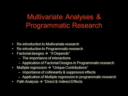 "Multivariate Analyses & Programmatic Research Re-introduction to Multivariate research Re-introduction to Programmatic research Factorial designs  ""It."