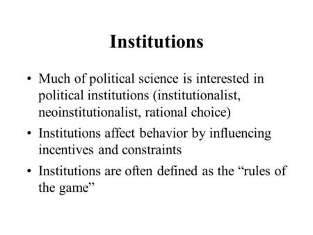 Institutions Much of political science is interested in political institutions (institutionalist, neoinstitutionalist, rational choice) Institutions affect.