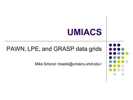 UMIACS PAWN, LPE, and GRASP data grids Mike Smorul.