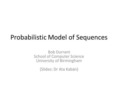 Probabilistic Model of Sequences Bob Durrant School of Computer Science University of Birmingham (Slides: Dr Ata Kabán)