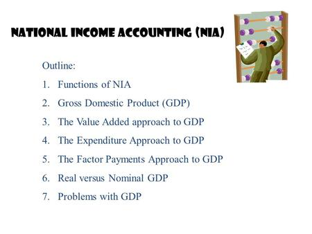 National Income Accounting (NIA) Outline: 1.Functions of NIA 2.Gross Domestic Product (GDP) 3.The Value Added approach to GDP 4.The Expenditure Approach.