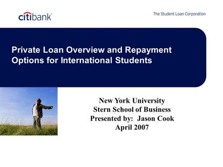 Private Loan Overview and Repayment Options for International Students New York University Stern School of Business Presented by: Jason Cook April 2007.