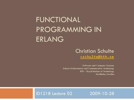 FUNCTIONAL PROGRAMMING IN ERLANG ID1218 Lecture 022009-10-28 Christian Schulte Software and Computer Systems School of Information and.