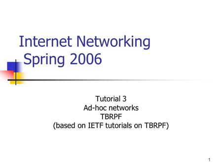 1 Internet Networking Spring 2006 Tutorial 3 Ad-hoc networks TBRPF (based on IETF tutorials on TBRPF)