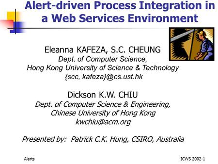 AlertsICWS 2002-1 Alert-driven Process Integration in a Web Services Environment Eleanna KAFEZA, S.C. CHEUNG Dept. of Computer Science, Hong Kong University.