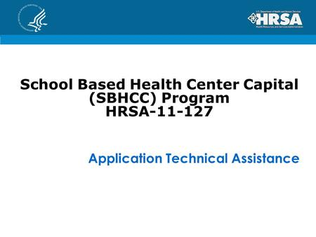 School Based Health Center Capital (SBHCC) Program HRSA-11-127 Application Technical Assistance.