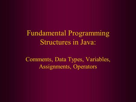 Fundamental Programming Structures in Java: Comments, Data Types, Variables, Assignments, Operators.
