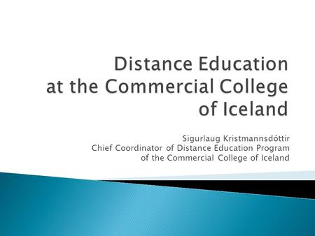 Sigurlaug Kristmannsdóttir Chief Coordinator of Distance Education Program of the Commercial College of Iceland.