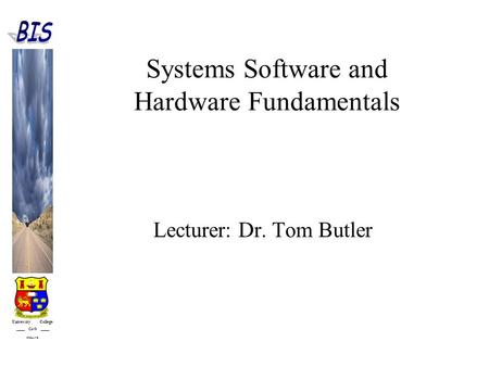 University College Cork IRELAND Systems Software and Hardware Fundamentals Lecturer: Dr. Tom Butler.