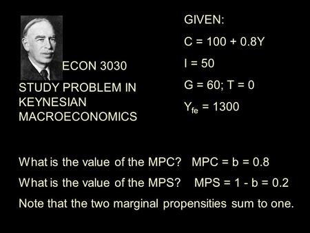 ECON 3030 STUDY PROBLEM IN KEYNESIAN MACROECONOMICS What is the value of the MPC?MPC = b = 0.8 What is the value of the MPS?MPS = 1 - b = 0.2 GIVEN: C.