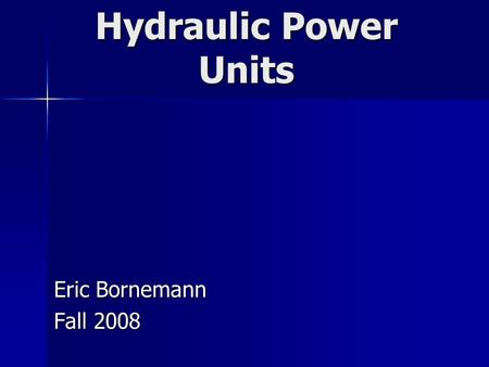 Hydraulic Power Units Eric Bornemann Fall 2008. Power Unit Basics Uses Uses Open and closed center systems Open and closed center systems Parts Parts-Pump.
