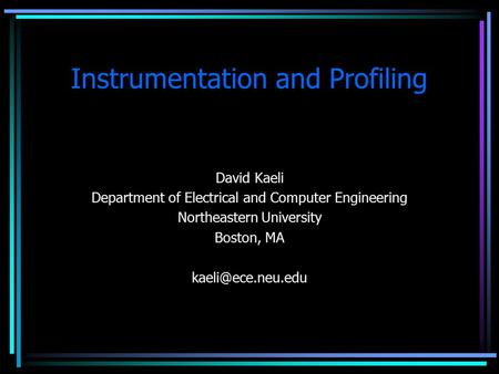 Instrumentation and Profiling David Kaeli Department of Electrical and Computer Engineering Northeastern University Boston, MA