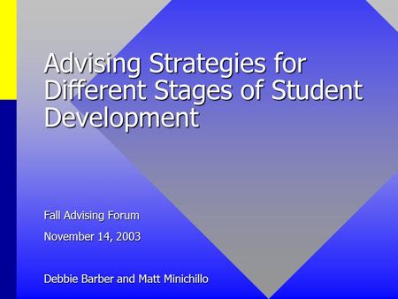 Advising Strategies for Different Stages of Student Development Fall Advising Forum November 14, 2003 Debbie Barber and Matt Minichillo.