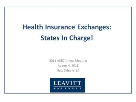 2011 ALEC Annual Meeting August 4, 2011 New Orleans, LA Health Insurance Exchanges: States In Charge!