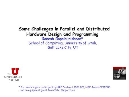 Some Challenges in Parallel and Distributed Hardware Design and Programming Ganesh Gopalakrishnan* School of Computing, University of Utah, Salt Lake City,