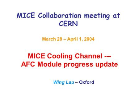 MICE Collaboration meeting at CERN March 28 – April 1, 2004 MICE Cooling Channel --- AFC Module progress update Wing Lau – Oxford.