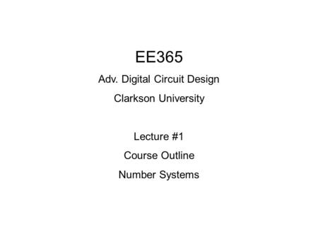EE365 Adv. Digital Circuit Design Clarkson University Lecture #1 Course Outline Number Systems.