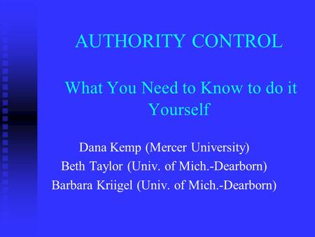 AUTHORITY CONTROL What You Need to Know to do it Yourself Dana Kemp (Mercer University) Beth Taylor (Univ. of Mich.-Dearborn) Barbara Kriigel (Univ. of.