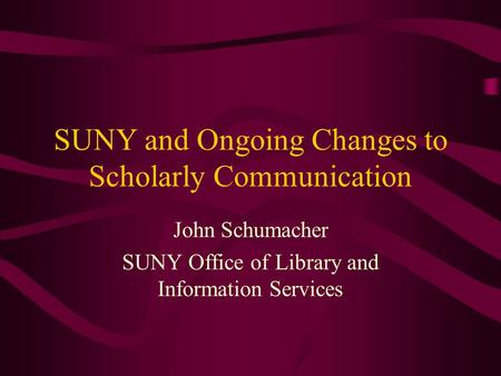 SUNY and Ongoing Changes to Scholarly Communication John Schumacher SUNY Office of Library and Information Services.