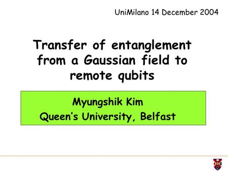 Transfer of entanglement from a Gaussian field to remote qubits Myungshik Kim Queen's University, Belfast UniMilano 14 December 2004.