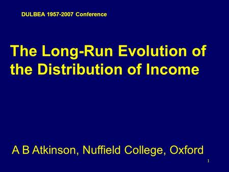 1 The Long-Run Evolution of the Distribution of Income A B Atkinson, Nuffield College, Oxford DULBEA 1957-2007 Conference.
