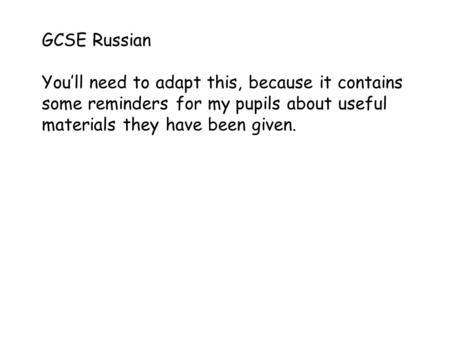 GCSE Russian You'll need to adapt this, because it contains some reminders for my pupils about useful materials they have been given.