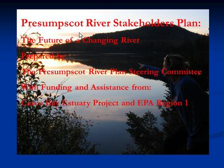 Presumpscot River Stakeholders Plan: The Future of a Changing River Prepared by The Presumpscot River Plan Steering Committee With Funding and Assistance.