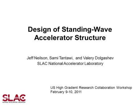 Design of Standing-Wave Accelerator Structure Jeff Neilson, Sami Tantawi, and Valery Dolgashev SLAC National Accelerator Laboratory US High Gradient Research.