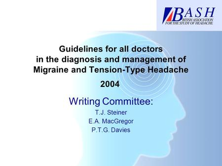 Guidelines for all doctors in the diagnosis and management of Migraine and Tension-Type Headache Writing Committee: T.J. Steiner E.A. MacGregor P.T.G.