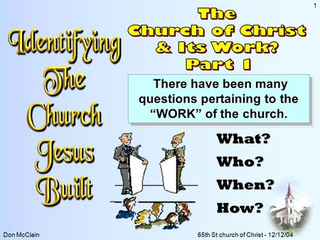 "Don McClain65th St church of Christ - 12/12/04 1 There have been many questions pertaining to the ""WORK"" of the church. There have been many questions."