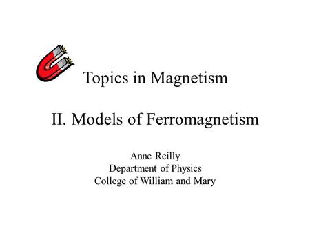 Topics in Magnetism II. Models of Ferromagnetism Anne Reilly Department of Physics College of William and Mary.