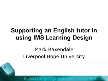 Supporting an English tutor in using IMS Learning Design Mark Baxendale Liverpool Hope University.