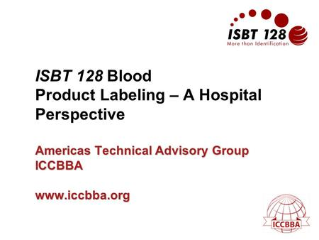 Americas Technical Advisory Group ICCBBA www.iccbba.org ISBT 128 Blood Product Labeling – A Hospital Perspective Americas Technical Advisory Group ICCBBA.