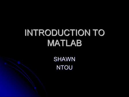 INTRODUCTION TO MATLAB SHAWNNTOU. What Is MATLAB? MATLAB® is a high-performance language for technical computing. MATLAB® is a high-performance language.