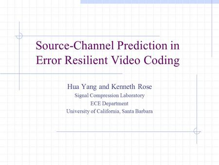 Source-Channel Prediction in Error Resilient Video Coding Hua Yang and Kenneth Rose Signal Compression Laboratory ECE Department University of California,