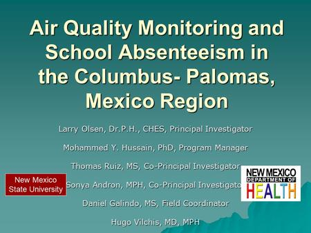 Air Quality Monitoring and School Absenteeism in the Columbus- Palomas, Mexico Region Larry Olsen, Dr.P.H., CHES, Principal Investigator Mohammed Y. Hussain,
